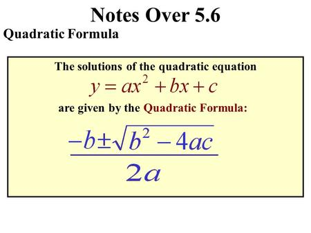 Notes Over 5.6 Quadratic Formula The solutions of the quadratic equation are given by the Quadratic Formula: