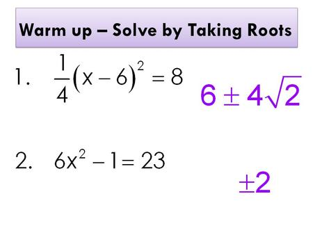 Warm up – Solve by Taking Roots. Warm up – Solve by Completing the Square.