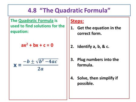 "4.8 ""The Quadratic Formula"" Steps: 1.Get the equation in the correct form. 2.Identify a, b, & c. 3.Plug numbers into the formula. 4.Solve, then simplify."