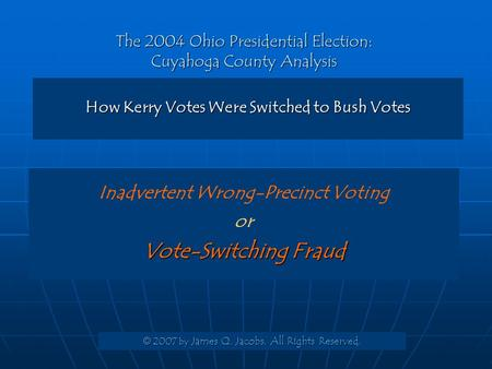 The 2004 Ohio Presidential Election: Cuyahoga County Analysis How Kerry Votes Were Switched to Bush Votes © 2007 by James Q. Jacobs. All Rights Reserved.