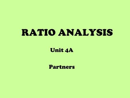 RATIO ANALYSIS Unit 4A Partners. Ratio Analysis indicate how well an organisation did show trends in performance over time make comparisons with similar.