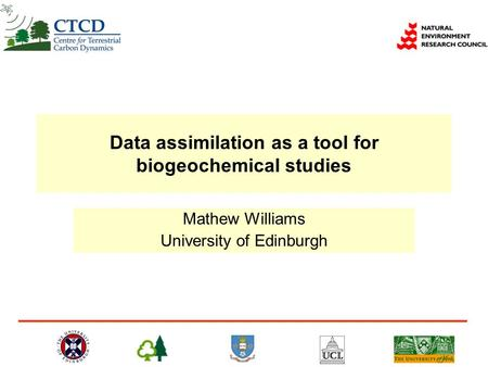 Data assimilation as a tool for biogeochemical studies Mathew Williams University of Edinburgh.