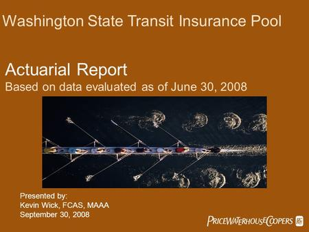  Washington State Transit Insurance Pool Actuarial Report Based on data evaluated as of June 30, 2008 Presented by: Kevin Wick, FCAS, MAAA September.