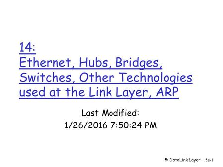 5: DataLink Layer5a-1 14: Ethernet, Hubs, Bridges, <strong>Switches</strong>, Other Technologies used at the Link <strong>Layer</strong>, ARP Last Modified: 1/26/2016 7:52:07 PM.