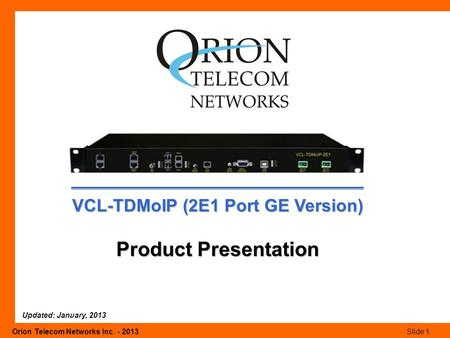 Orion Telecom Networks Inc. - 2013Slide 1 VCL-TDMoIP (2E1 Port GE Version) Product Presentation Updated: January, 2013.