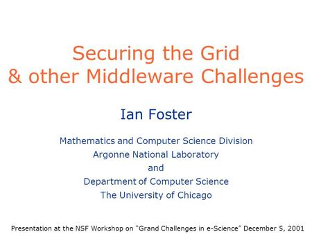 Securing the Grid & other Middleware Challenges Ian Foster Mathematics and Computer Science Division Argonne National Laboratory and Department of Computer.
