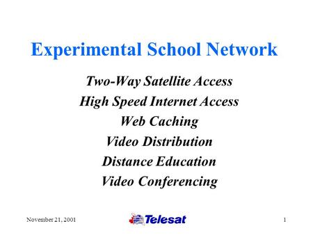 November 21, 20011 Experimental School Network Two-Way Satellite Access High Speed Internet Access Web Caching Video Distribution Distance Education Video.