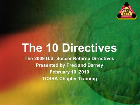 The 10 Directives The 2009 U.S. Soccer Referee Directives Presented by Fred and Barney February 10, 2010 TCSRA Chapter Training.