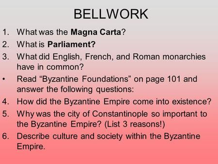 "BELLWORK 1.What was the Magna Carta? 2.What is Parliament? 3.What did English, French, and Roman monarchies have in common? Read ""Byzantine Foundations"""