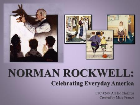 NORMAN ROCKWELL: Celebrating Everyday America LTC 4240: Art for Children Created by Mary Franco.