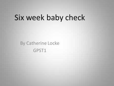 Six week baby check By Catherine Locke GPST1. Aims Background Physical examination – important diagnoses and referral options Review of development –