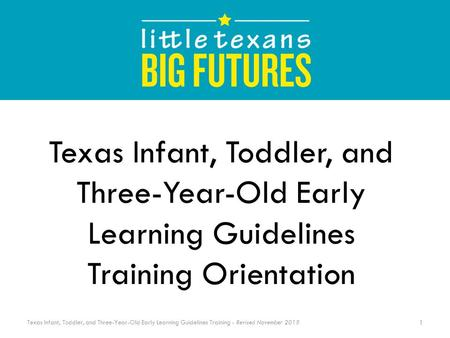 Texas Infant, Toddler, and Three-Year-Old Early Learning Guidelines Training - Revised November 2015 Texas Infant, Toddler, and Three-Year-Old Early Learning.