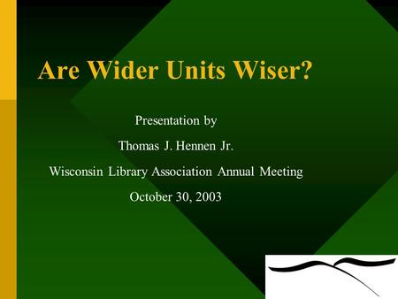 Are Wider Units Wiser? Presentation by Thomas J. Hennen Jr. Wisconsin Library Association Annual Meeting October 30, 2003.