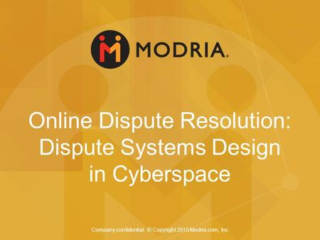 Online Dispute Resolution: Dispute Systems Design in Cyberspace Company confidential. © Copyright 2015 Modria.com, Inc.
