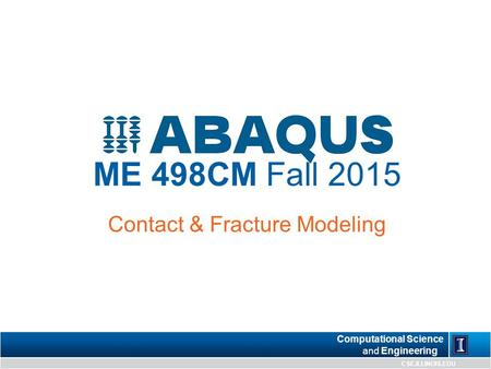 Computational Science and Engineering CSE.ILLINOIS.EDU ME 498CM Fall 2015 Contact & Fracture Modeling.