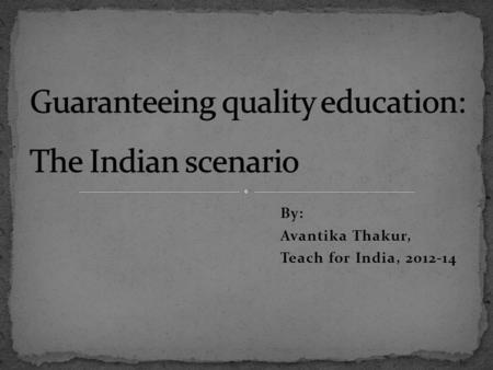 By: Avantika Thakur, Teach for India, 2012-14. 1. What is literacy? 2. Access to education 3. Quality of education 4. Quality of education – a case study.