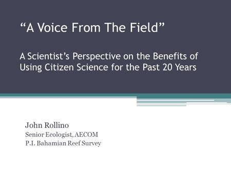 """A Voice From The Field"" A Scientist's Perspective on the Benefits of Using Citizen Science for the Past 20 Years John Rollino Senior Ecologist, AECOM."
