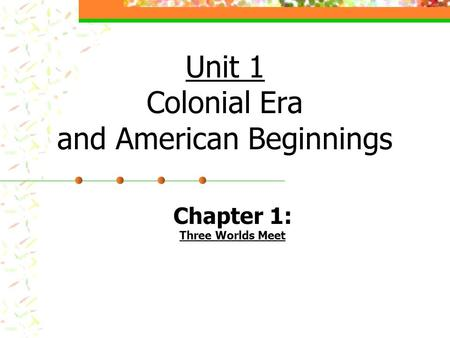 Unit 1 Colonial Era and American Beginnings Chapter 1: Three Worlds Meet.