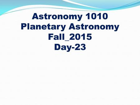 Astronomy 1010 Planetary Astronomy Fall_2015 Day-23.
