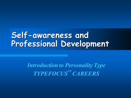 Self-awareness and Professional Development Introduction to Personality Type TYPEFOCUS TM CAREERS.