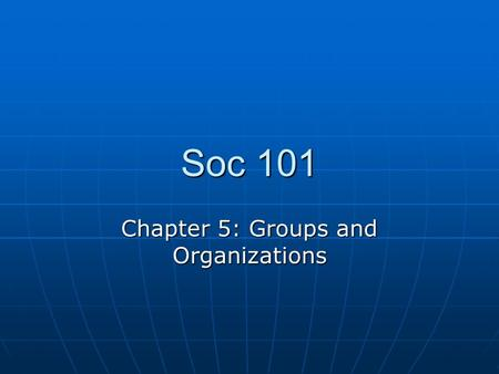 Soc 101 Chapter 5: Groups and Organizations. Make a list of the various groups to which you belong. Make a list of the various groups to which you belong.