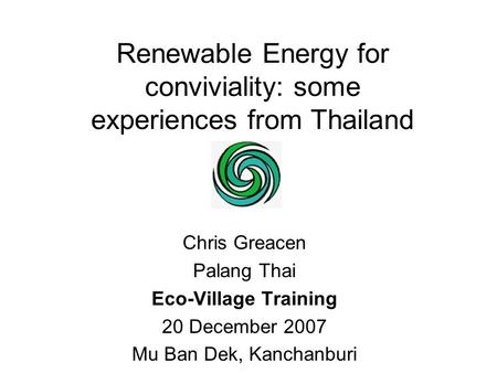 Renewable Energy for conviviality: some experiences from Thailand Chris Greacen Palang Thai Eco-Village Training 20 December 2007 Mu Ban Dek, Kanchanburi.