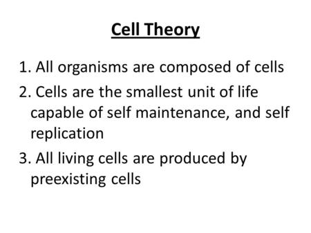 Cell Theory 1. All organisms are composed of cells 2. Cells are the smallest unit of life capable of self maintenance, and self replication 3. All living.