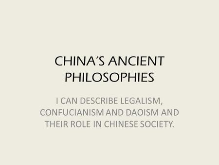 CHINA'S ANCIENT PHILOSOPHIES I CAN DESCRIBE LEGALISM, CONFUCIANISM AND DAOISM AND THEIR ROLE IN CHINESE SOCIETY.