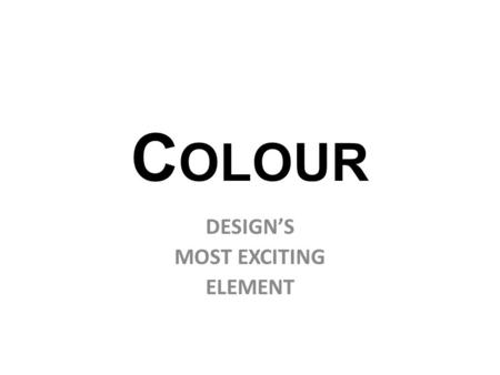 C OLOUR DESIGN'S MOST EXCITING ELEMENT Hue Value Intensity COLOUR HAS THREE DIMENSIONS OR QUALITIES: