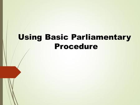 Using Basic Parliamentary Procedure. Reference &Disclaimer This presentation is based on Robert's Rules of Order, newly revised.