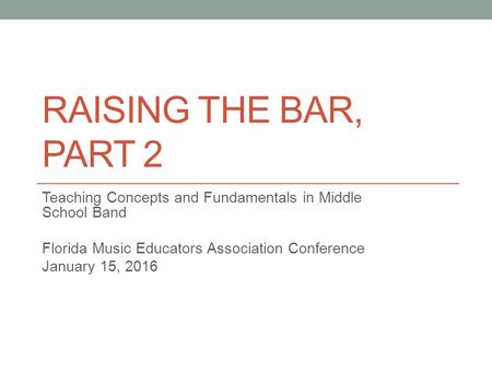 RAISING THE BAR, PART 2 Teaching Concepts and Fundamentals in Middle School Band Florida Music Educators Association Conference January 15, 2016.