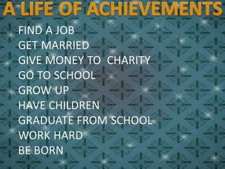 FIND A JOB GET MARRIED GIVE MONEY TO CHARITY GO TO SCHOOL GROW UP HAVE CHILDREN GRADUATE FROM SCHOOL WORK HARD BE BORN.