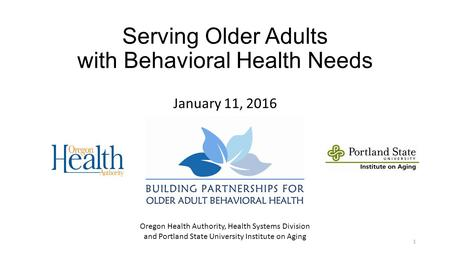 Serving Older Adults with Behavioral Health Needs January 11, 2016 1 Oregon Health Authority, Health Systems Division and Portland State University Institute.