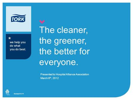 * The cleaner, the greener, the better for everyone. Presented to Hospital Alliance Association March 6 th, 2012 we help you do what you do best. Revised.