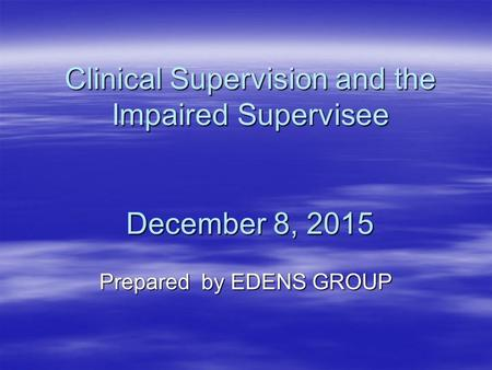 Clinical Supervision and the Impaired Supervisee December 8, 2015 Prepared by EDENS GROUP.