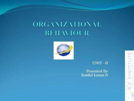UNIT –II Presented By Senthil kumar.N. TODAYS discussion Review of last class Misbehaviour, types, management intervention 2UNIT II O & B.