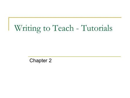Writing to Teach - Tutorials Chapter 2. Writing to Teach - Tutorials The purpose of a tutorial is to accommodate information to the needs of the user.