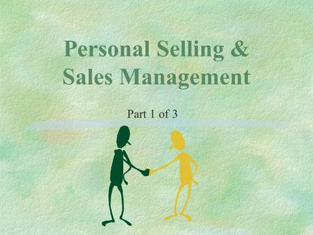 Personal Selling & Sales Management Part 1 of 3. Objectives §Describe roles of selling and relationship management §Identify when to use personal selling.