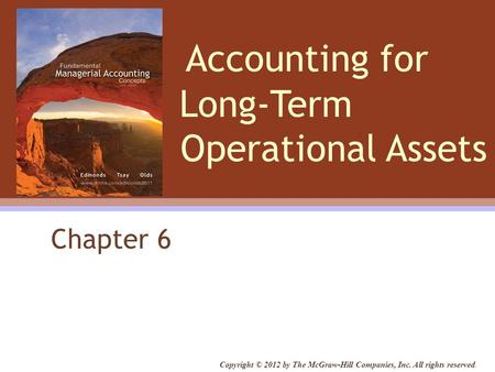 Accounting for Long-Term Operational Assets Chapter 6 Copyright © 2012 by The McGraw-Hill Companies, Inc. All rights reserved.