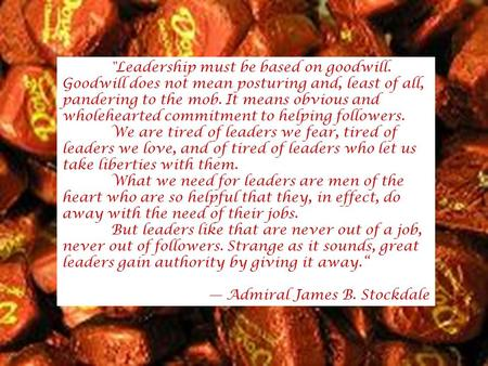Leadership must be based on goodwill. Goodwill does not mean posturing and, least of all, pandering to the mob. It means obvious and wholehearted commitment.