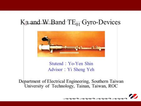 Ka and W Band TE 01 Gyro-Devices Stutend : Yo-Yen Shin Advisor : Yi Sheng Yeh Department of Electrical Engineering, Southern Taiwan University of Technology,