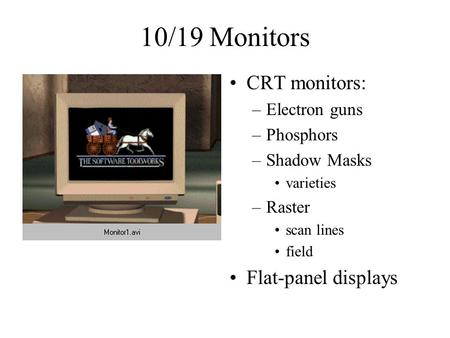 10/19 Monitors CRT monitors: –Electron guns –Phosphors –Shadow Masks varieties –Raster scan lines field Flat-panel displays.