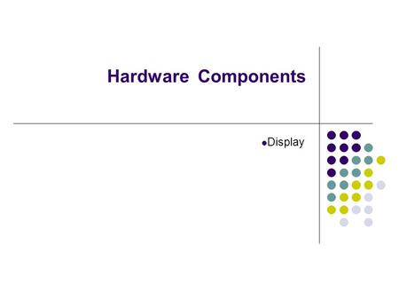Hardware Components Display. 1.Display (Monitor) The screen is made up of thousands of picture elements or pixels Displays can be either CRT (Cathode.