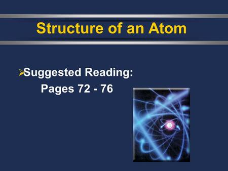  Suggested Reading: Pages 72 - 76 Structure of an Atom.