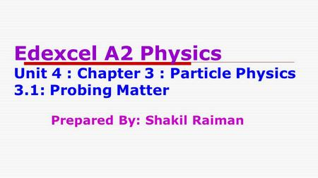 Edexcel A2 Physics Unit 4 : Chapter 3 : Particle Physics 3.1: Probing Matter Prepared By: Shakil Raiman.