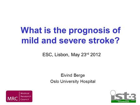 What is the prognosis of mild and severe stroke? Eivind Berge Oslo University Hospital ESC, Lisbon, May 23 rd 2012.