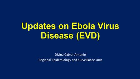 Updates on Ebola Virus Disease (EVD) Divina Cabral-Antonio Regional Epidemiology and Surveillance Unit.
