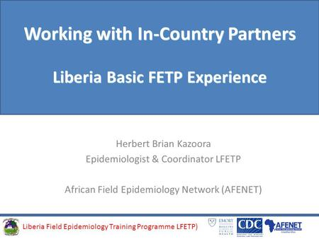 Liberia Field Epidemiology Training Programme (LFETP)Liberia Field Epidemiology Training Programme LFETP) Working with In-Country Partners Liberia Basic.