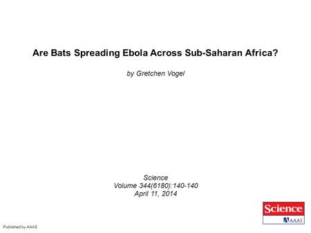 Are Bats Spreading Ebola Across Sub-Saharan Africa? by Gretchen Vogel Science Volume 344(6180):140-140 April 11, 2014 Published by AAAS.