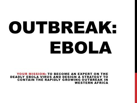 OUTBREAK: EBOLA YOUR MISSION: TO BECOME AN EXPERT ON THE DEADLY EBOLA VIRUS AND DESIGN A STRATEGY TO CONTAIN THE RAPIDLY GROWING OUTBREAK IN WESTERN AFRICA.